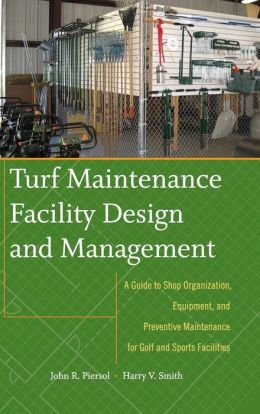 Turf Maintenance Facility Design and Management: A Guide to Shop Organization, Equipment, and Preventive Maintenance for Golf and Sports Facilities