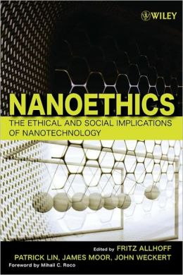 Nanoethics: The Ethical and Social Implications of Nanotechnology