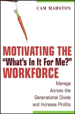 Motivating the ''What's In It For Me'' Workforce: Manage Across the Generational Divide and Increase Profits