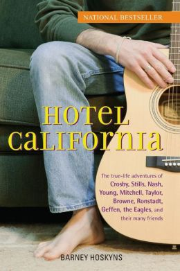 Hotel California: The True-Life Adventures of Crosby, Stills, Nash, Young, Mitchell, Taylor, Browne, Ronstadt, Geffen, the Eagles, and Their Many Friends Barney Hoskyns