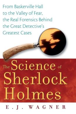 Science of Sherlock Holmes: From Baskerville Hall to the Valley of Fear, the Real Forensics Behind the Great Detective's Greatest Cases