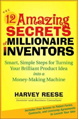 The 12 Amazing Secrets of Millionaire Inventors: Simple, Smart Steps for Turning Your Brilliant Product Idea into a Money-Making Machine