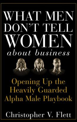 What Men Don't Tell Women About Business: Opening Up the Heavily Guarded Alpha Male Playbook
