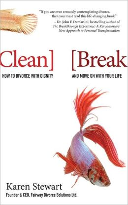 Clean Break: How to Divorce with Dignity and Move on with Your Life