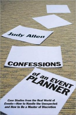 Confessions of an Event Planner: Case Studies from the Real World of Events - How to Handle the Unexpected and How to Be a Master of Discretion
