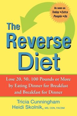 Reverse Diet: Lose 20, 50, 100 Pounds or More by Eating Dinner for Breakfast and Breakfast for Dinner