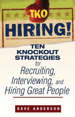 TKO Hiring!: Ten Knockout Strategies for Recruiting, Interviewing, and Hiring Great People