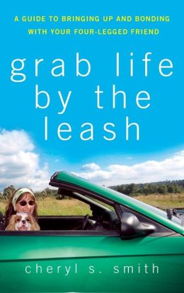 Grab Life by the Leash: A Guide to Bringing Up and Bonding with Your Four-Legged Friend