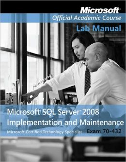 70-432: Microsoft SQL Server 2008 Implementation and Maintenance Lab Manual Set