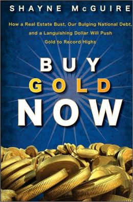 Buy Gold Now: How a Real Estate Bust, our Bulging National Debt, and a Languishing Stock Market Will Make Gold Surge Again