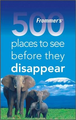 Frommer's 500 Places to See Before They Disappear (500 Places Series)