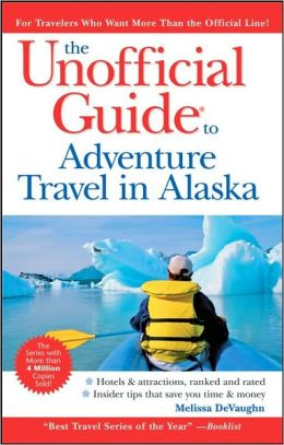 The Unofficial Guide to Adventure Travel in Alaska