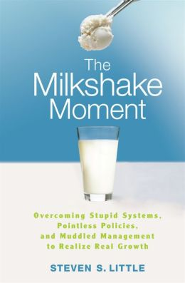 Milkshake Moment: Overcoming Stupid Systems, Pointless Policies and Muddled Management to Realize Real Growth