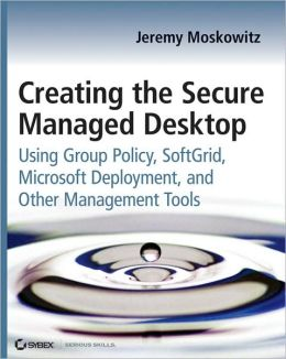 Creating the Secure Managed Desktop: Using Group Policy, SoftGrid, Microsoft Deployment Toolkit, and Other Management Tools (Serious Skills Series)
