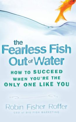 The Fearless Fish Out of Water: How to Succeed When You're the Only One Like You