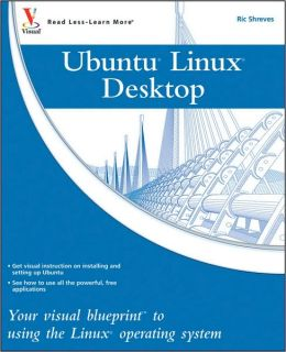 Ubuntu Linux Desktop: Your Visual Blueprint to Using the Linux Operating System (Visual Blueprint Series)