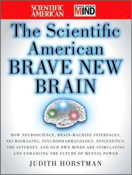 The Scientific American Brave New Brain: How Neuroscience, Brain-Machine Interfaces, Neuroimaging, Psychopharmacology, Epigenetics, the Internet, and Our Own Minds are Stimulating and Enhancing the Future of Mental Power