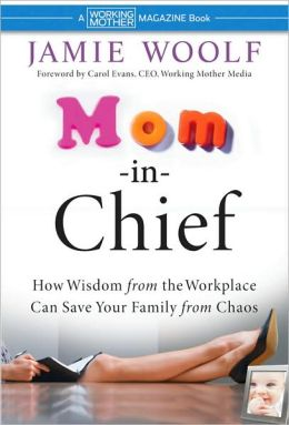 Mom-in-Chief : How Wisdom from the Workplace Can Save Your Family from Chaos