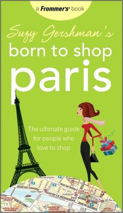 Suzy Gershman's Born to Shop Paris: The Ultimate Guide for People Who Love to Shop