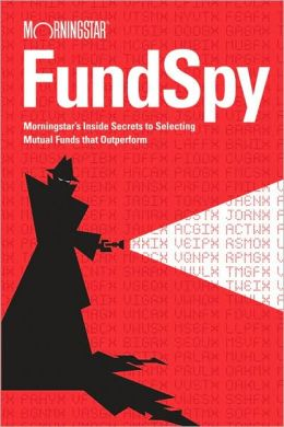 The Fund Spy: Morningstar's Inside Secrets to Selecting Funds that Outperform