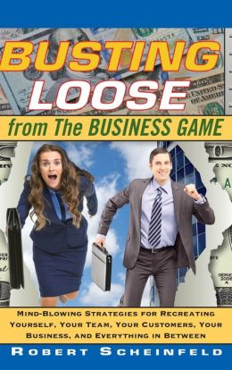 Busting Loose From the Business Game: Mind-Blowing Strategies for Recreating Yourself, Your Team, Your Customers, Your Business, And Everything Between