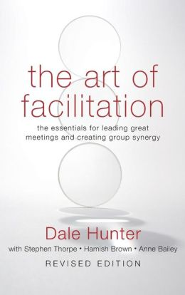 The Art of Facilitation: The Essentials for Leading Great Meetings and Creating Group Synergy