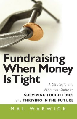 Fundraising When Money is Tight: Effective Strategies & Practical Steps for Surviving Tough Times and Thriving into the Future