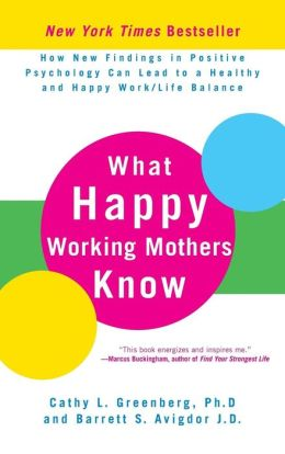 What Happy Working Mothers Know: How New Findings in Positive Psychology Can Lead to a Healthy and Happy Work/Life Balance