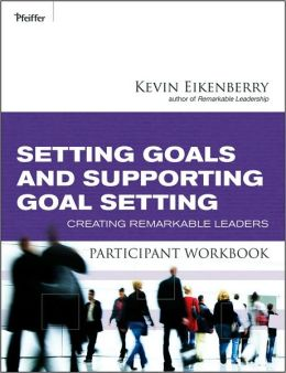 Setting Goals and Supporting Goal Setting Participant Workbook: Creating Remarkable Leaders