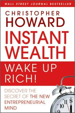 Instant Wealth Wake Up Rich!: Discover The Secret of The New Entrepreneurial Mind Christopher Howard