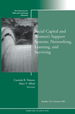 Social Capital and Womens Support Systems: Networking, Learning, and Surviving : New Directions for Adult and Continuing Education, No. 122
