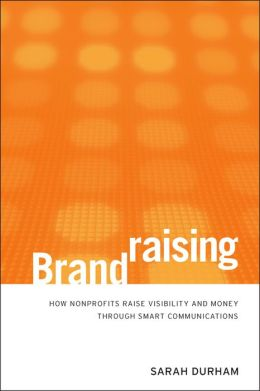 Brandraising: How Nonprofits Raise Visibility and Money Through Smart Communications