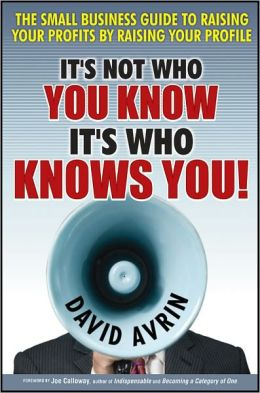 It's Not Who You Know -- It's Who Knows You!: The Small Business Guide to Raising Your Profits by Raising Your Profile