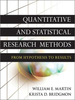 Quantitative and Statistical Research Methods: From Hypothesis to Results William E. Martin and Krista D. Bridgmon