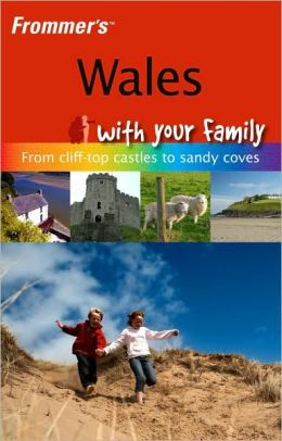 Frommer's Wales with Your Family: From Cliff-Top Castles to Sandy Coves (Frommers With Your Family Series)
