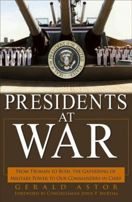 Presidents at War: From Truman to Bush, The Gathering of Military Powers To Our Commanders in Chief