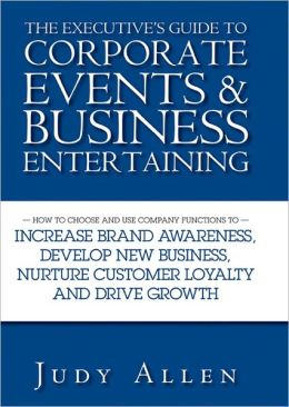 The Executive's Guide to Corporate Events and Business Entertaining: How to Choose and Use Corporate Functions to Increase Brand Awareness, Develop New Business, Nurture Customer Loyalty and Drive Growth