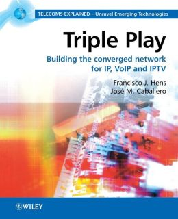Triple Play: Building the Converged Network for IP, VOIP and IPTV