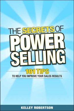 Secrets of Power Selling: 101 Tips to Help You Improve Your Sales Results