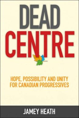 Dead Centre: Hope, Possibility and Unity for Canadian Progressives