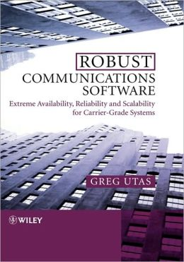 Robust Communications Software: Extreme Availability, Reliability and Scalability for Carrier-Grade Systems