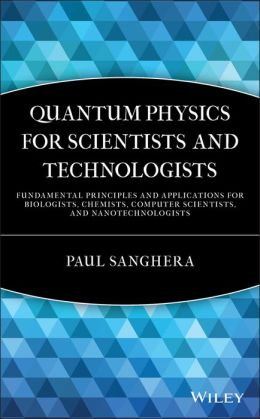 Quantum Physics for Scientists and Technologists: Fundamental Principles and Applications for Biologists, Chemists, Computer Scientists, and Nanotechnologists