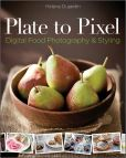Book Cover Image. Title: Plate to Pixel:  Digital Food Photography & Styling, Author: Helene Dujardin