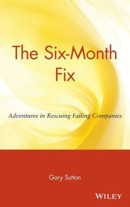 The Six-Month Fix: Adventures in Rescuing Failing Companies