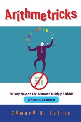 Arithmetricks: 50 Easy Ways to Add, Subtract, Multiply & Divide Without a Calculator