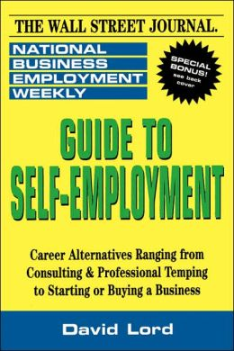 Guide to Self-Employment: A Round-up of Career Alternatives Ranging from Consulting & Professional Temping to Starting or Buying a Business