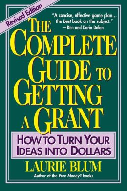 The Complete Guide to Getting a Grant: How to Turn Your Ideas Into Dollars