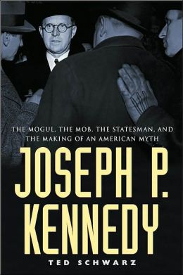 Joseph P. Kennedy: The Mob, the Mogul, the Statesman, and the Making of an American Myth