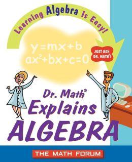 Dr. Math Explains Algebra: Learning Algebra is Easy! Just Ask Dr. Math!