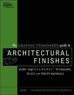 The Graphic Standards Guide to Architectural Finishes: Using MASTERSPEC to Evaluate, Select, and Specify Materials